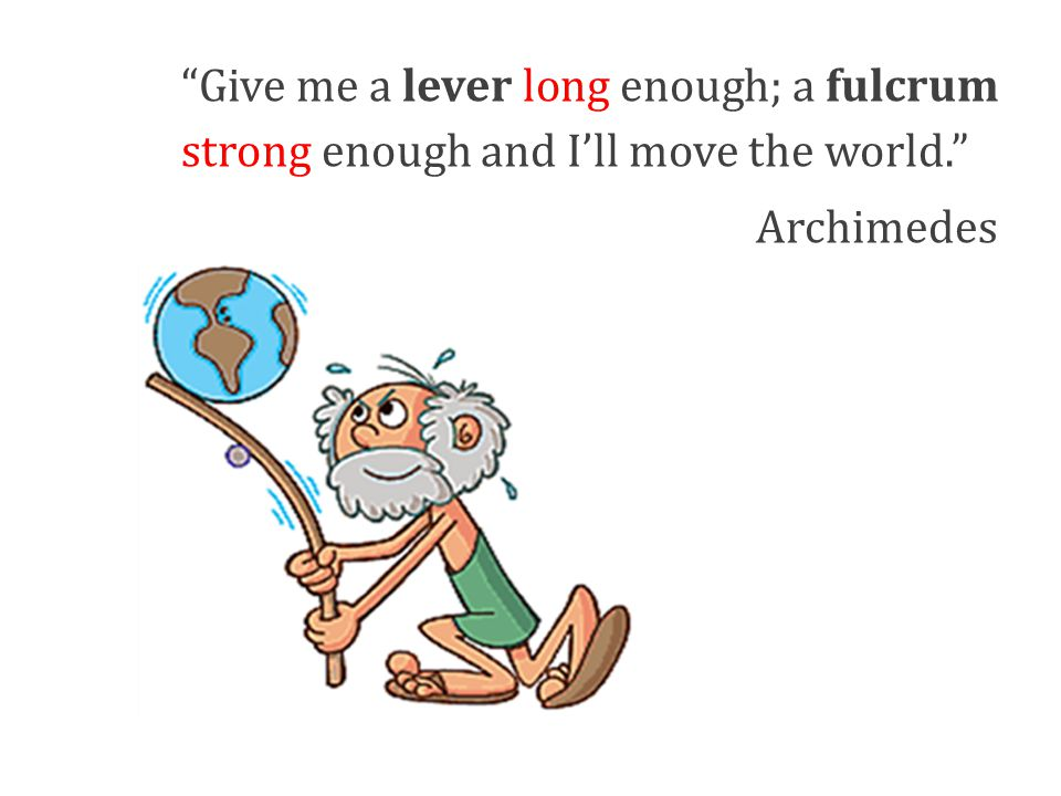 Give me a lever long enough; a fulcrum strong enough and I'll move the world.