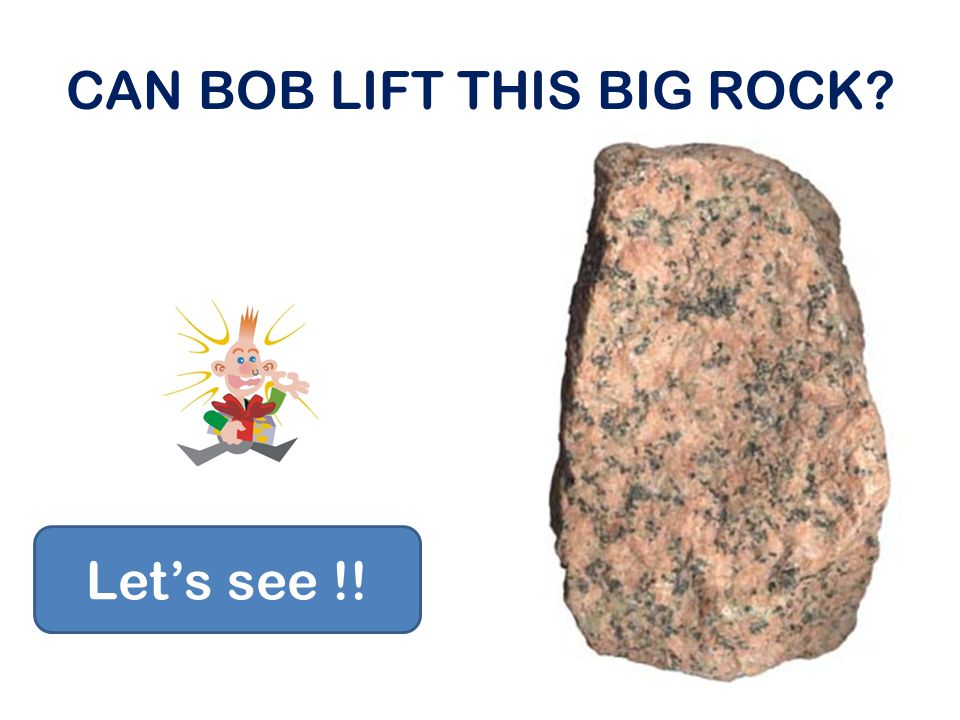 CAN BOB LIFT THIS BIG ROCK
