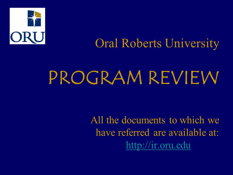 Oral Roberts University PROGRAM REVIEW All the documents to which we have referred are available at: http://ir.oru.edu