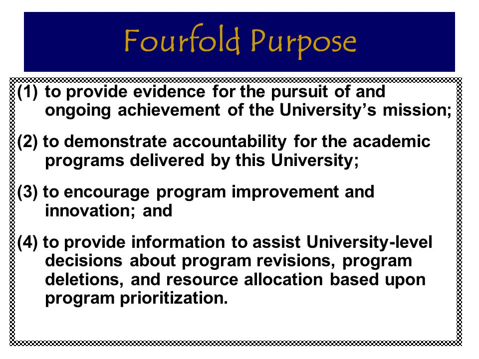 Fourfold Purpose to provide evidence for the pursuit of and ongoing achievement of the University's mission;