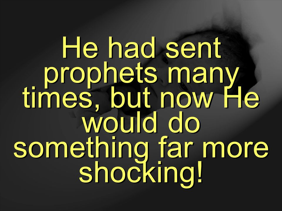 He had sent prophets many times, but now He would do something far more shocking!
