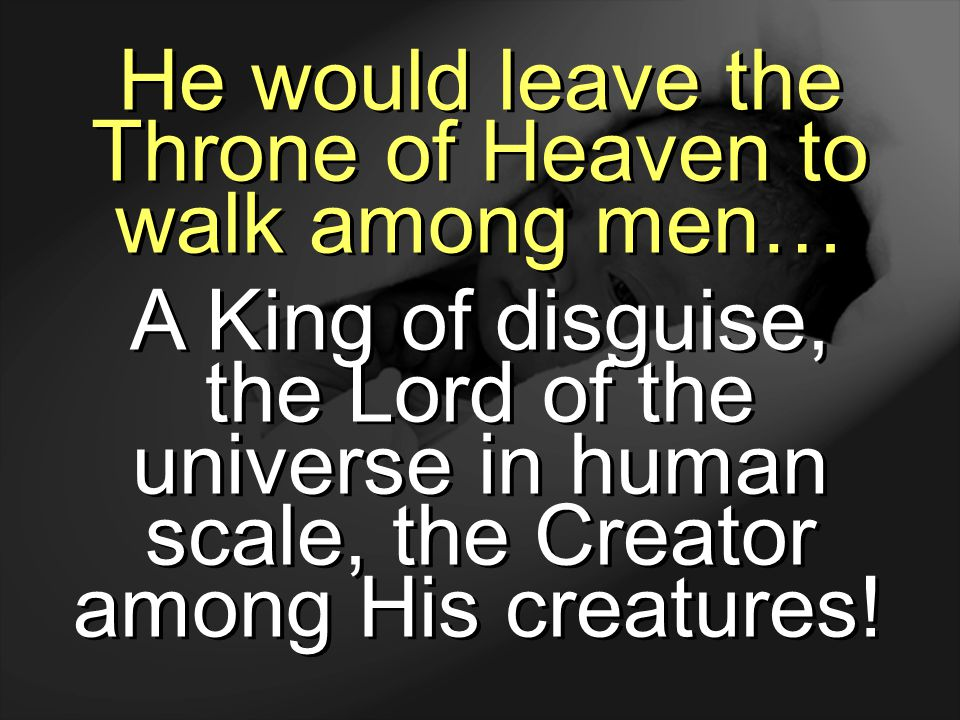 He would leave the Throne of Heaven to walk among men…