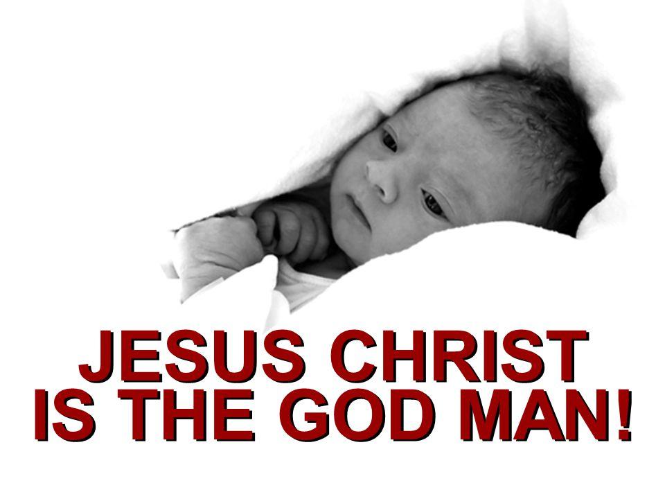 JESUS CHRIST IS THE GOD MAN!