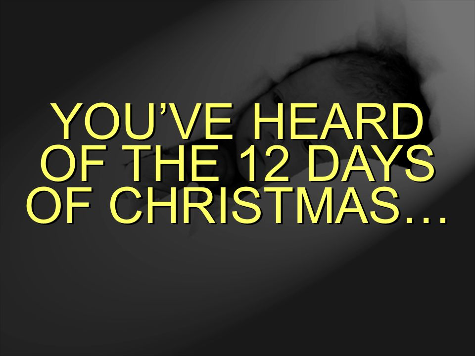 YOU'VE HEARD OF THE 12 DAYS OF CHRISTMAS…