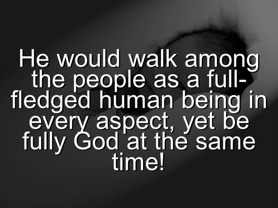 He would walk among the people as a full-fledged human being in every aspect, yet be fully God at the same time!