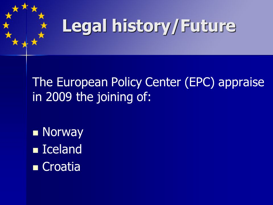Legal history/Future The European Policy Center (EPC) appraise in 2009 the joining of: Norway. Iceland.