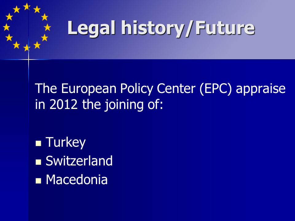 Legal history/Future The European Policy Center (EPC) appraise in 2012 the joining of: Turkey. Switzerland.