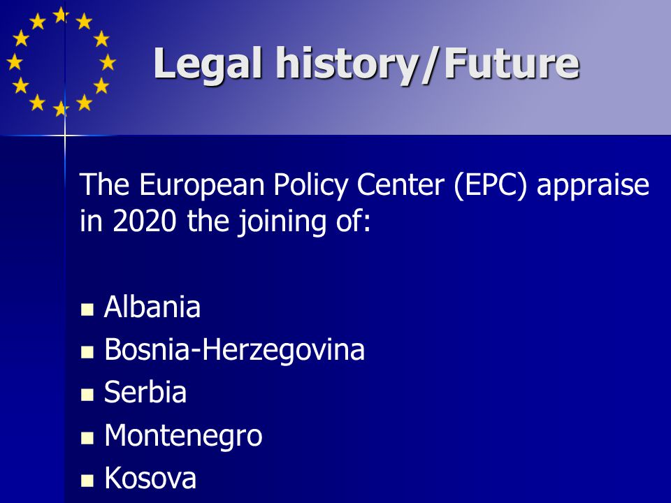 Legal history/Future The European Policy Center (EPC) appraise in 2020 the joining of: Albania. Bosnia-Herzegovina.