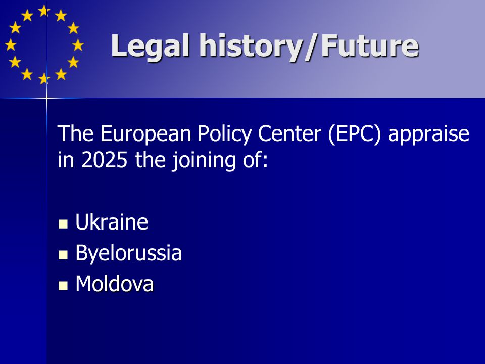 Legal history/Future The European Policy Center (EPC) appraise in 2025 the joining of: Ukraine. Byelorussia.