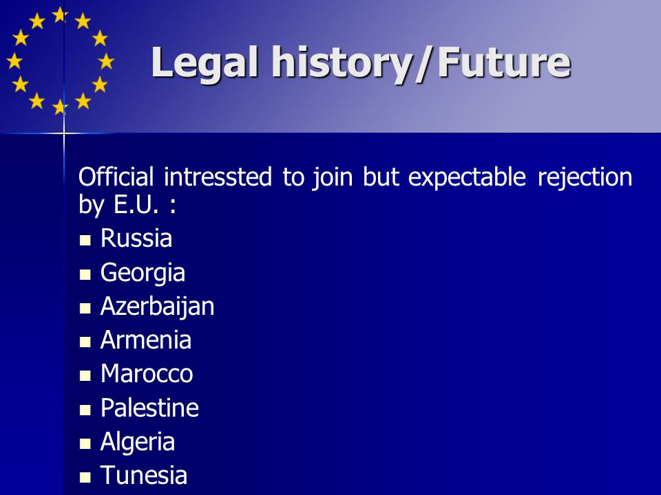 Legal history/Future Official intressted to join but expectable rejection by E.U. : Russia. Georgia.