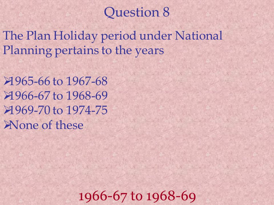 Question 8 The Plan Holiday period under National Planning pertains to the years. 1965-66 to 1967-68.