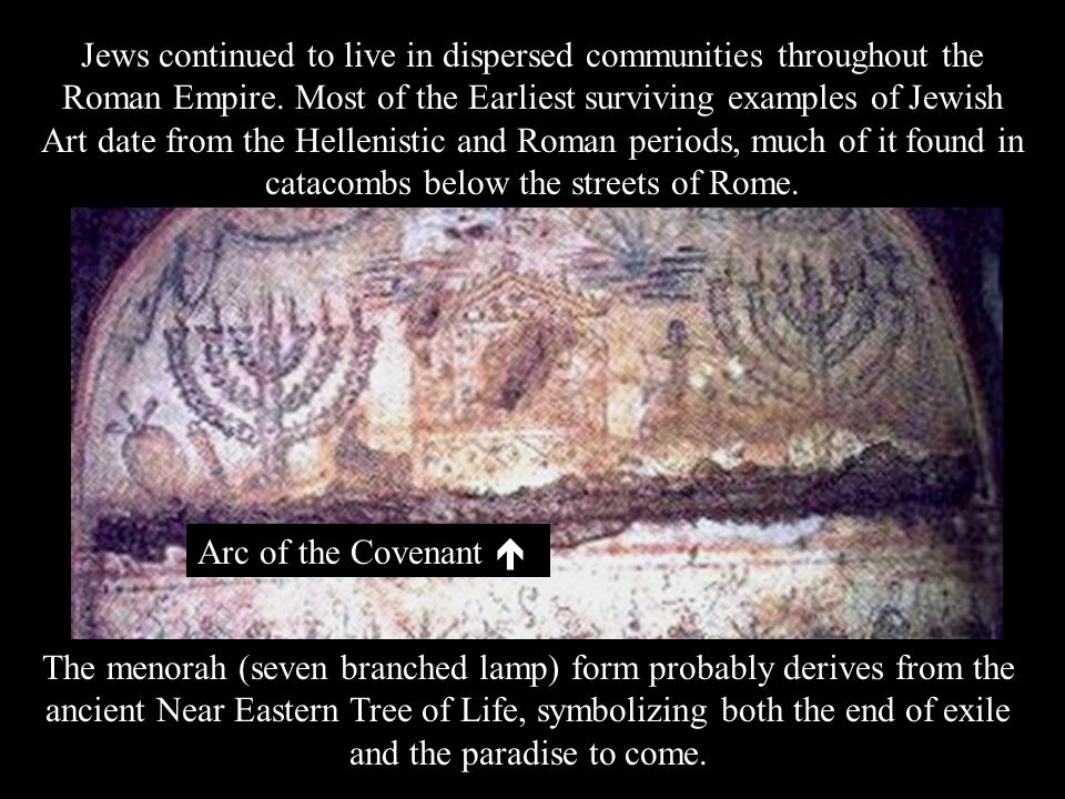 Jews continued to live in dispersed communities throughout the Roman Empire. Most of the Earliest surviving examples of Jewish Art date from the Hellenistic and Roman periods, much of it found in catacombs below the streets of Rome.