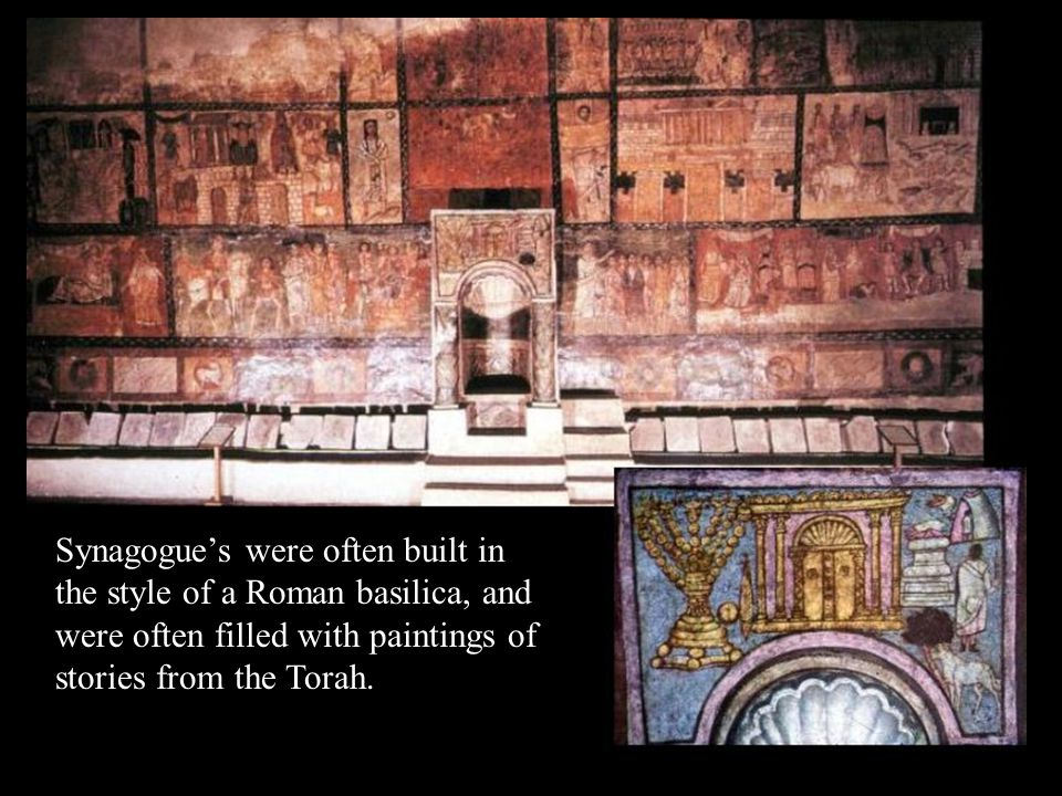 Synagogue's were often built in the style of a Roman basilica, and were often filled with paintings of stories from the Torah.