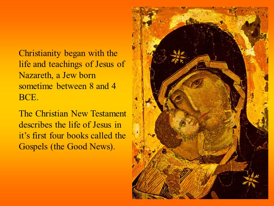 Christianity began with the life and teachings of Jesus of Nazareth, a Jew born sometime between 8 and 4 BCE.
