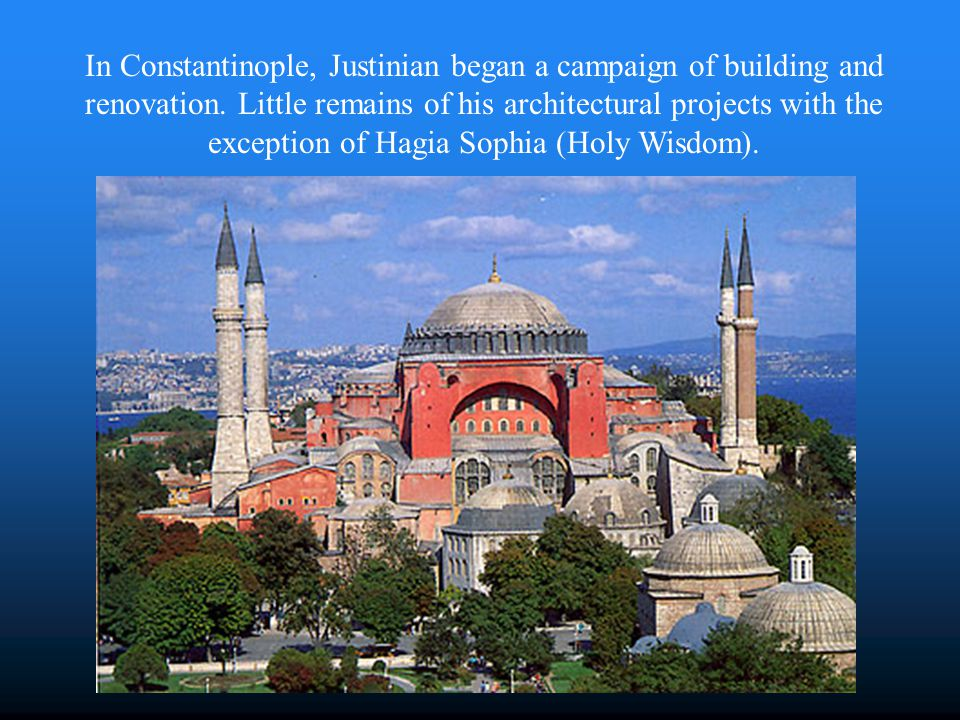 In Constantinople, Justinian began a campaign of building and renovation. Little remains of his architectural projects with the exception of Hagia Sophia (Holy Wisdom).
