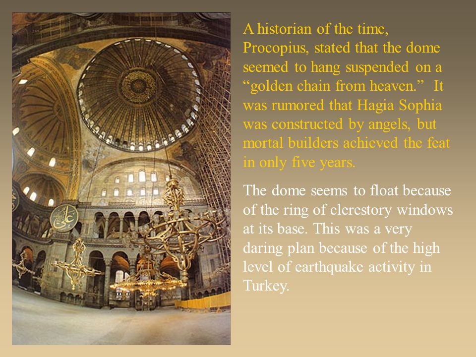 A historian of the time, Procopius, stated that the dome seemed to hang suspended on a golden chain from heaven. It was rumored that Hagia Sophia was constructed by angels, but mortal builders achieved the feat in only five years.