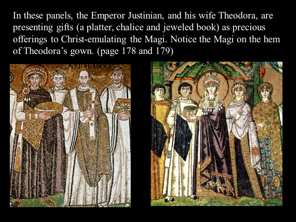 In these panels, the Emperor Justinian, and his wife Theodora, are presenting gifts (a platter, chalice and jeweled book) as precious offerings to Christ-emulating the Magi. Notice the Magi on the hem of Theodora's gown. (page 178 and 179)