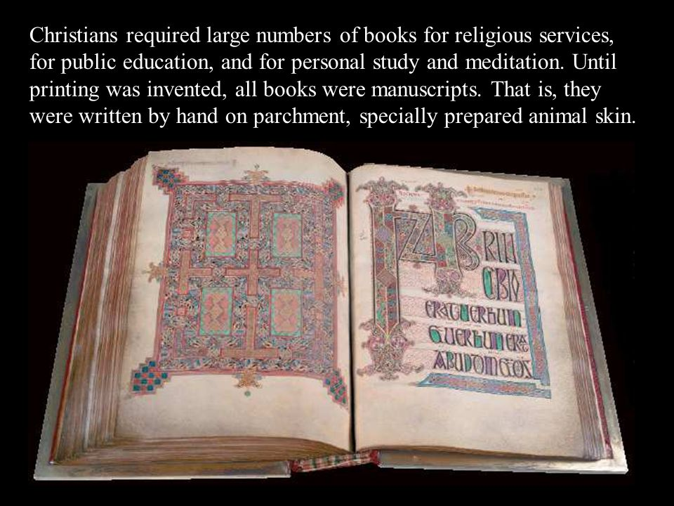 Christians required large numbers of books for religious services, for public education, and for personal study and meditation. Until printing was invented, all books were manuscripts. That is, they were written by hand on parchment, specially prepared animal skin.
