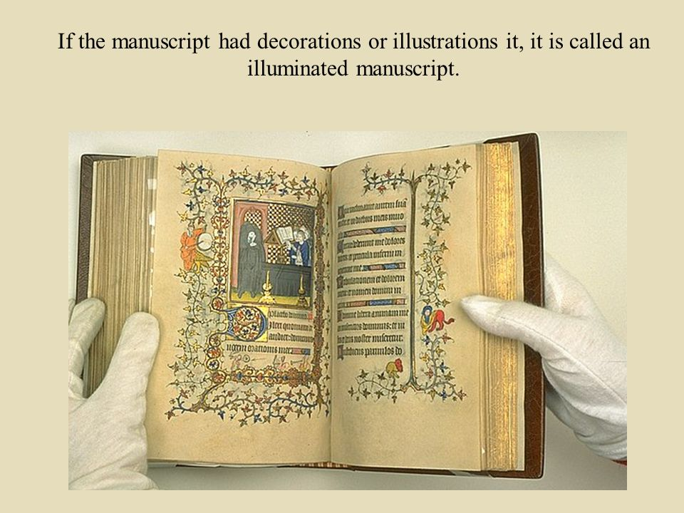 If the manuscript had decorations or illustrations it, it is called an illuminated manuscript.