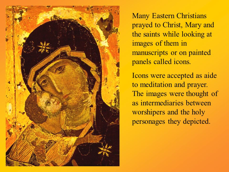 Many Eastern Christians prayed to Christ, Mary and the saints while looking at images of them in manuscripts or on painted panels called icons.