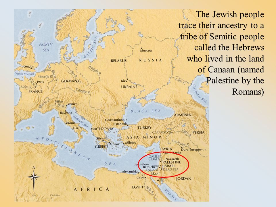 The Jewish people trace their ancestry to a tribe of Semitic people called the Hebrews who lived in the land of Canaan (named Palestine by the Romans)