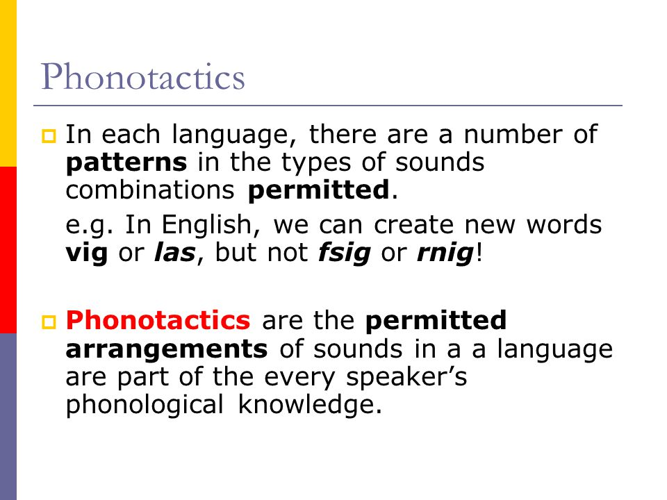 Phonotactics In each language, there are a number of patterns in the types of sounds combinations permitted.