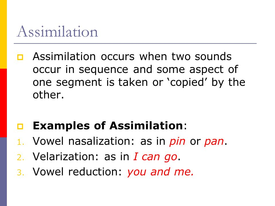 Assimilation Assimilation occurs when two sounds occur in sequence and some aspect of one segment is taken or 'copied' by the other.
