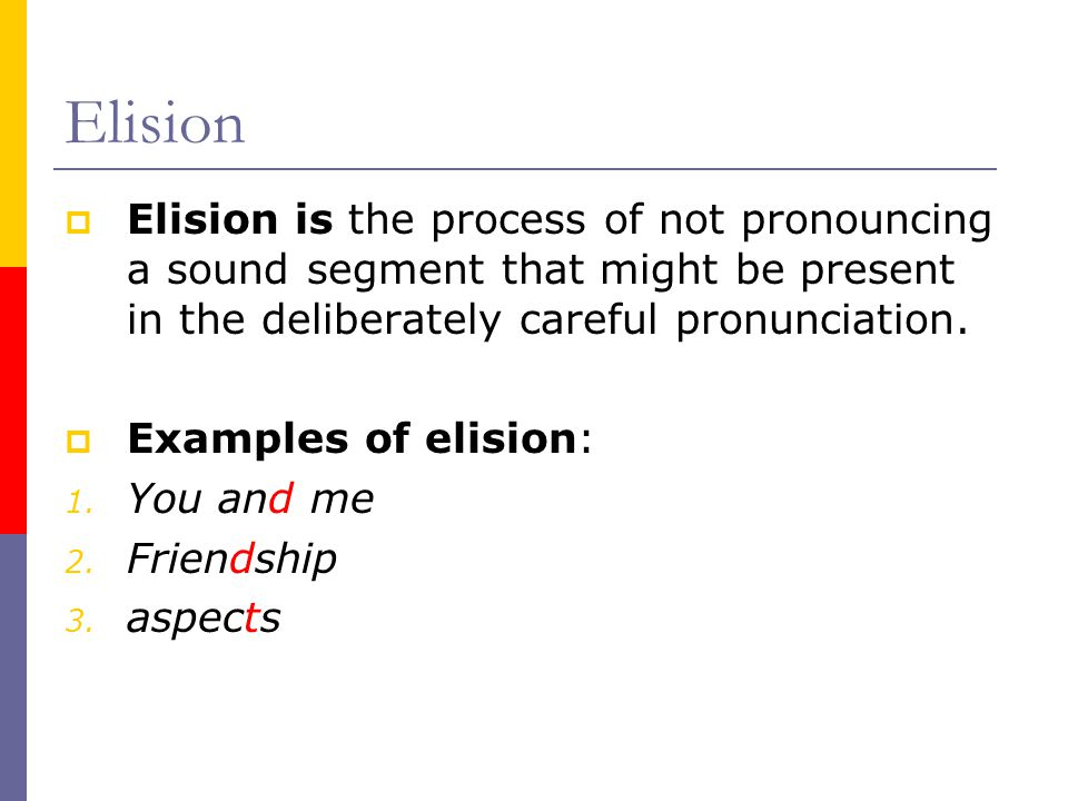 Elision Elision is the process of not pronouncing a sound segment that might be present in the deliberately careful pronunciation.