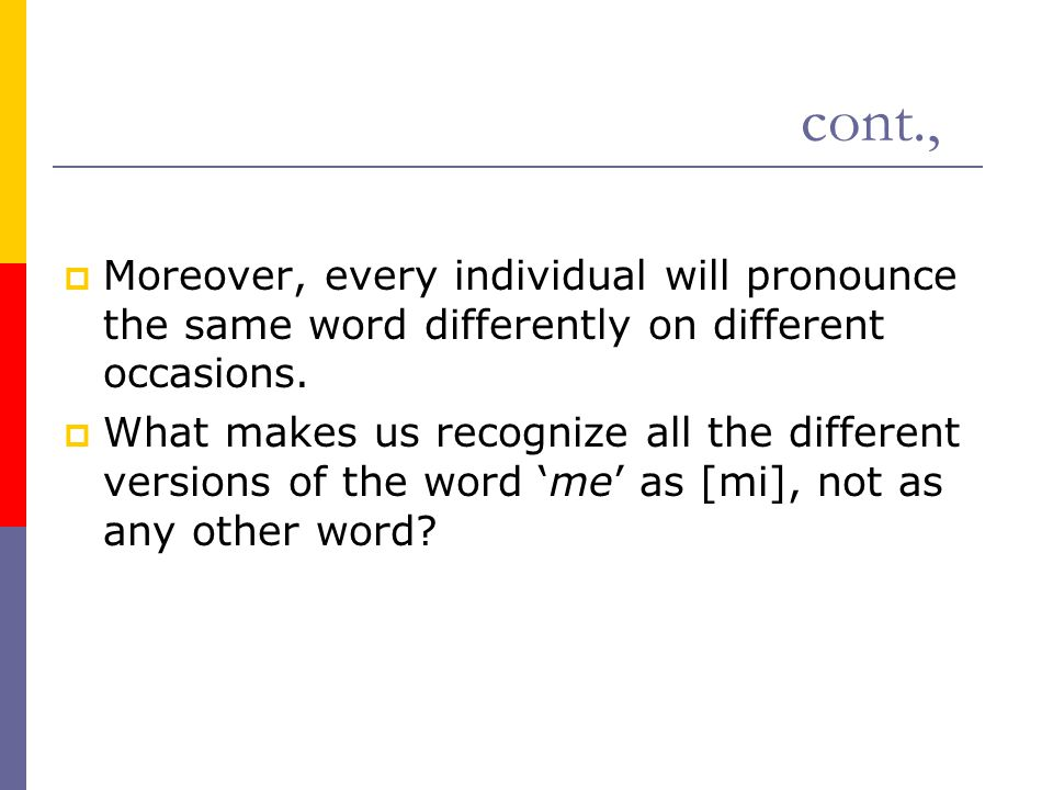 cont., Moreover, every individual will pronounce the same word differently on different occasions.