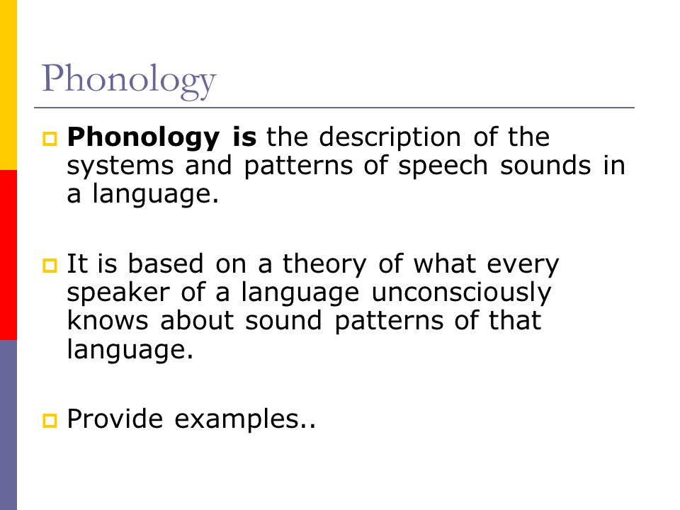 Phonology Phonology is the description of the systems and patterns of speech sounds in a language.