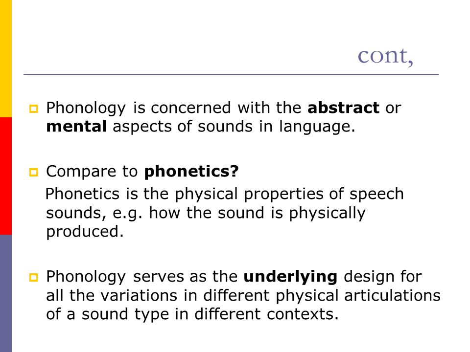 cont, Phonology is concerned with the abstract or mental aspects of sounds in language. Compare to phonetics