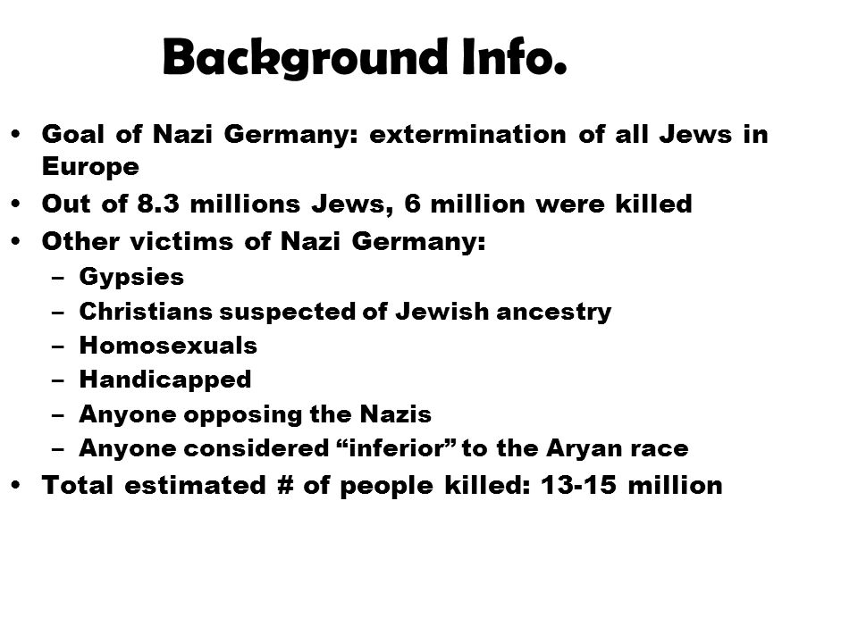Background Info. Goal of Nazi Germany: extermination of all Jews in Europe. Out of 8.3 millions Jews, 6 million were killed.