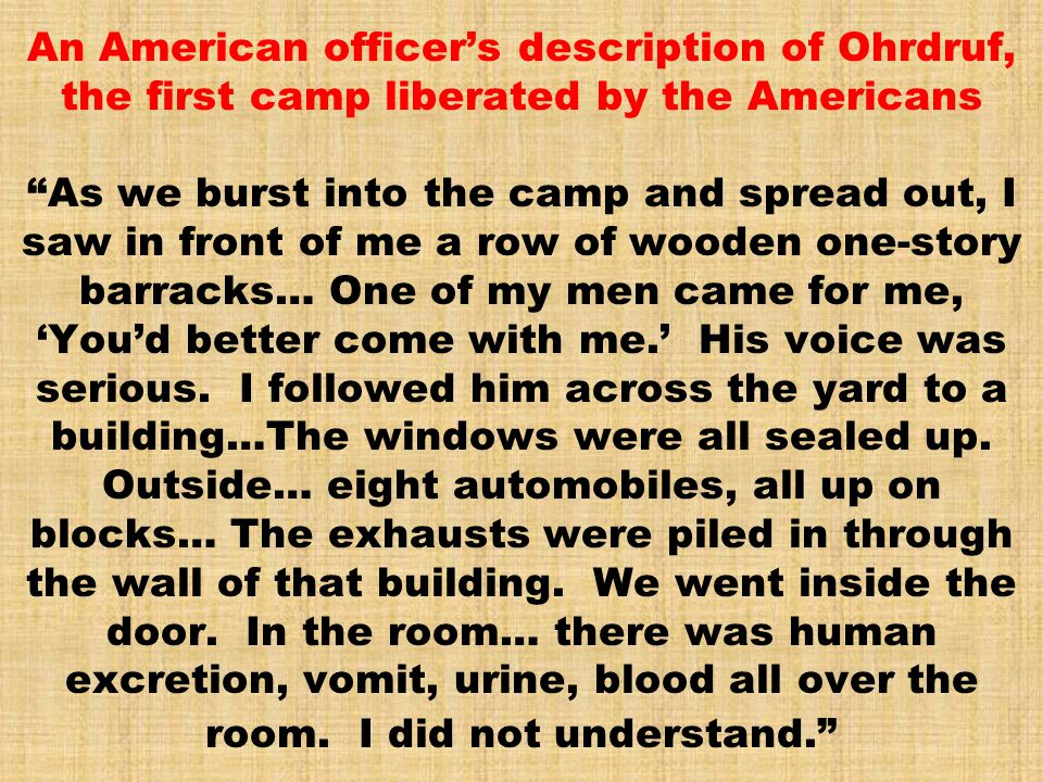 An American officer's description of Ohrdruf, the first camp liberated by the Americans As we burst into the camp and spread out, I saw in front of me a row of wooden one-story barracks… One of my men came for me, 'You'd better come with me.' His voice was serious.
