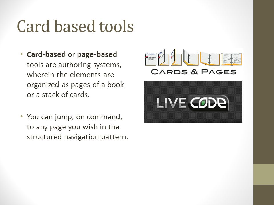 Card based tools Card-based or page-based tools are authoring systems, wherein the elements are organized as pages of a book or a stack of cards.