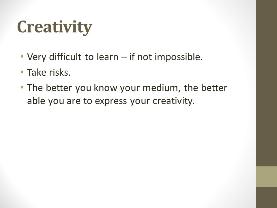 Creativity Very difficult to learn – if not impossible. Take risks.