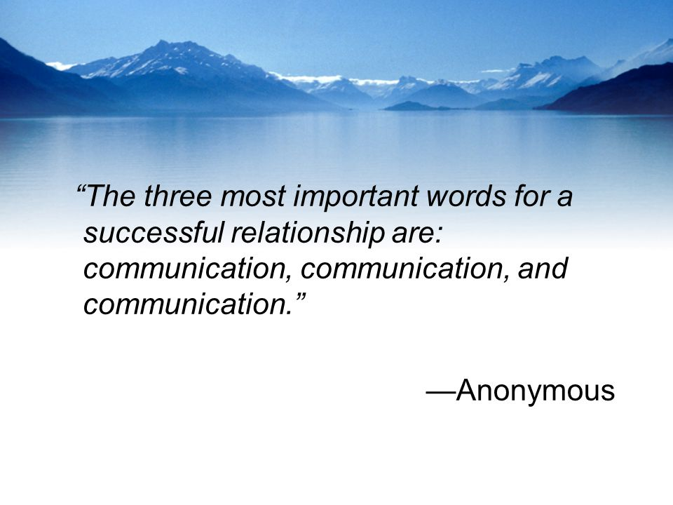 The three most important words for a successful relationship are: communication, communication, and communication.