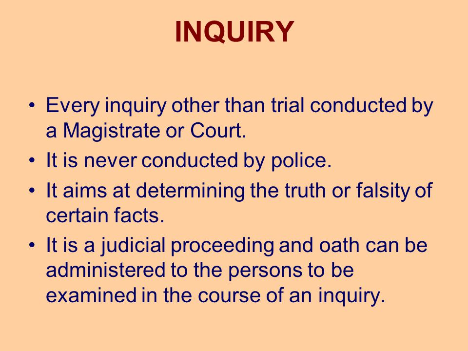 INQUIRY Every inquiry other than trial conducted by a Magistrate or Court. It is never conducted by police.