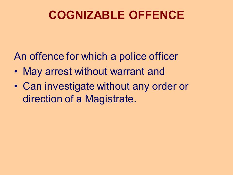 COGNIZABLE OFFENCE An offence for which a police officer