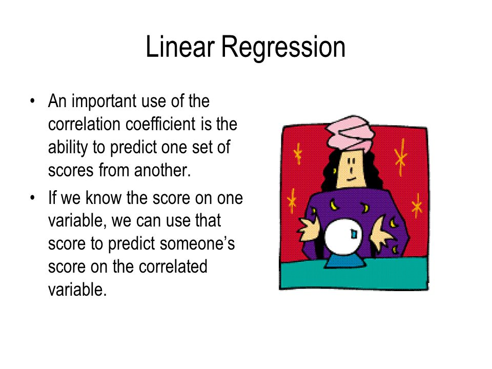 Linear Regression An important use of the correlation coefficient is the ability to predict one set of scores from another.