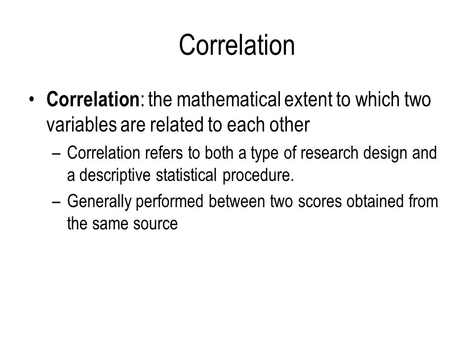 Correlation Correlation: the mathematical extent to which two variables are related to each other.