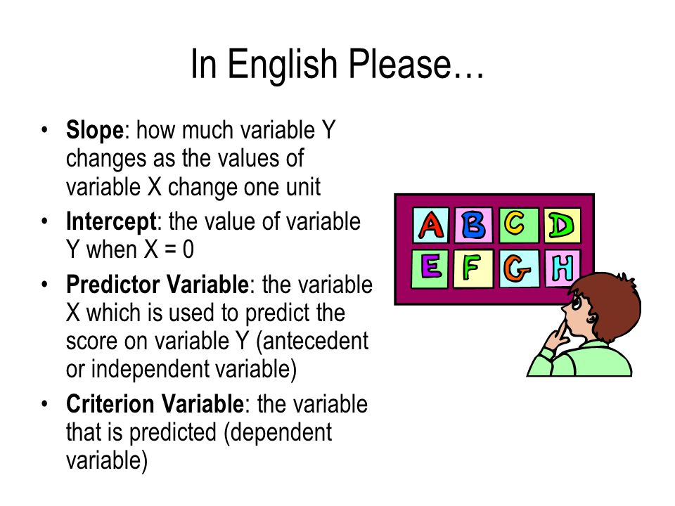 In English Please… Slope: how much variable Y changes as the values of variable X change one unit. Intercept: the value of variable Y when X = 0.