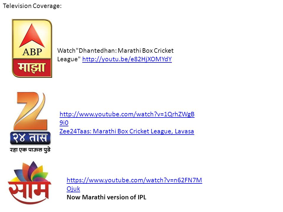 Television Coverage: Watch Dhantedhan: Marathi Box Cricket League http://youtu.be/e82HjXOMYdY. http://www.youtube.com/watch v=1QrhZWgB9i0.