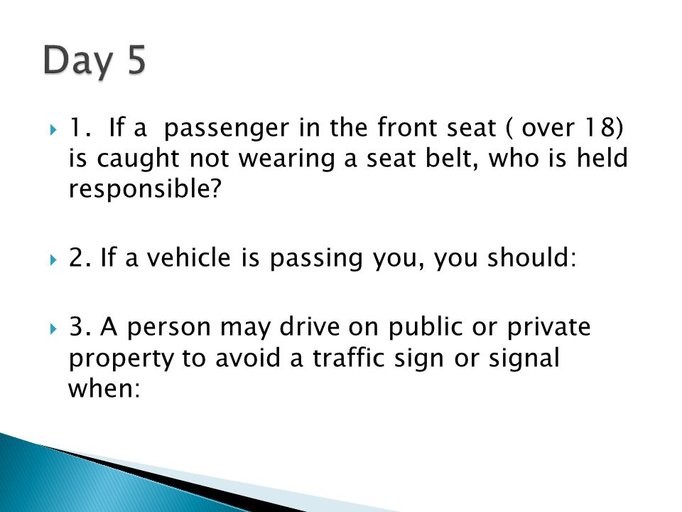 Day 5 1. If a passenger in the front seat ( over 18) is caught not wearing a seat belt, who is held responsible
