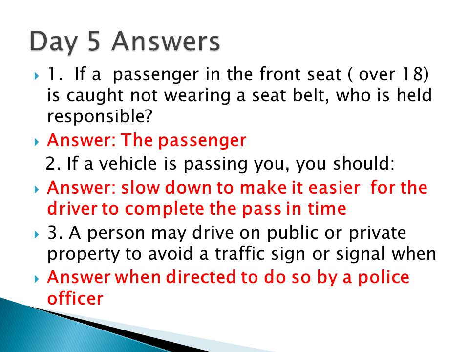 Day 5 Answers 1. If a passenger in the front seat ( over 18) is caught not wearing a seat belt, who is held responsible
