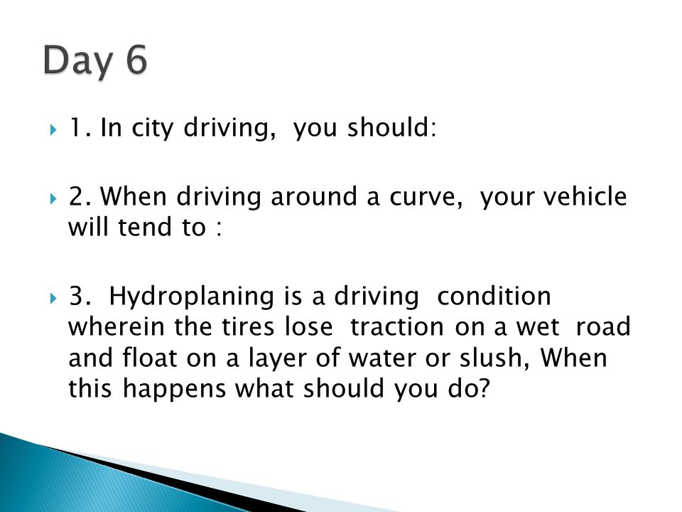 Day 6 1. In city driving, you should: