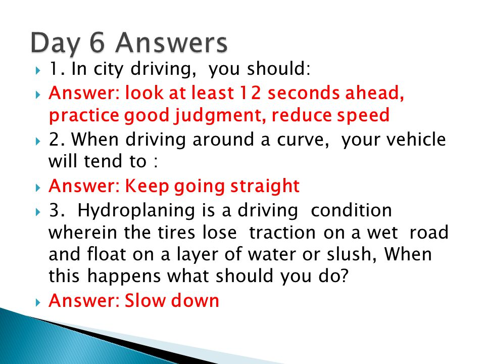 Day 6 Answers 1. In city driving, you should: