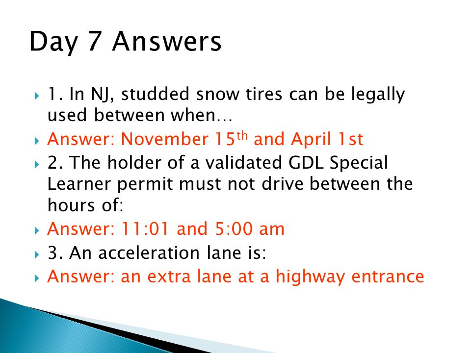 Day 7 Answers 1. In NJ, studded snow tires can be legally used between when… Answer: November 15th and April 1st.