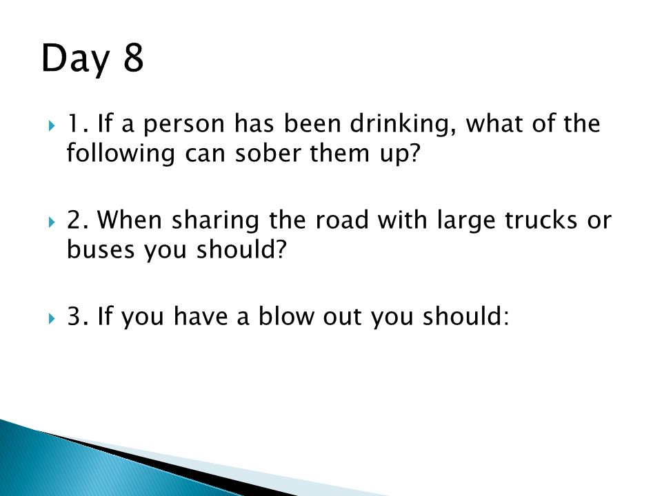 Day 8 1. If a person has been drinking, what of the following can sober them up 2. When sharing the road with large trucks or buses you should