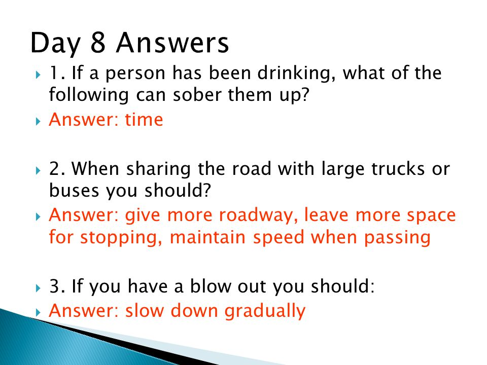 Day 8 Answers 1. If a person has been drinking, what of the following can sober them up Answer: time.