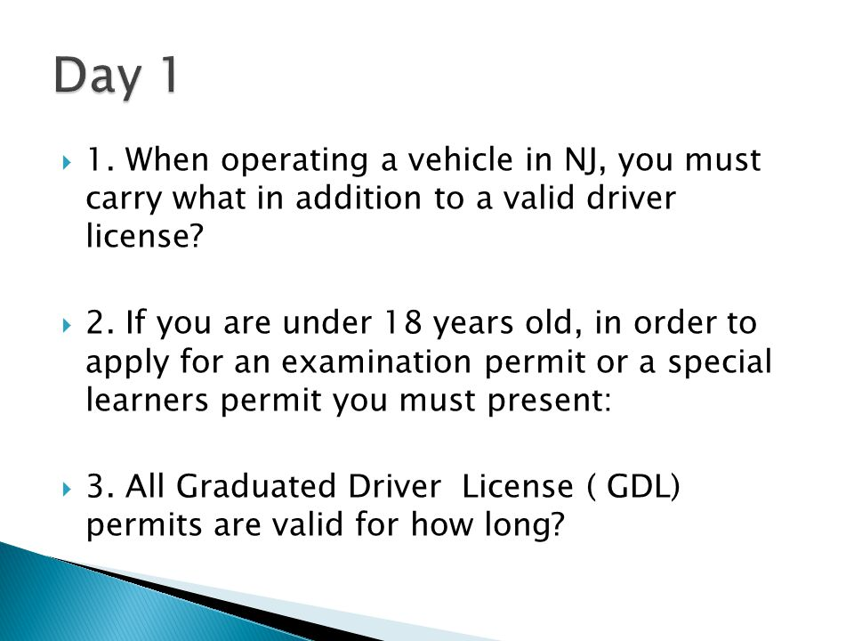 Day 1 1. When operating a vehicle in NJ, you must carry what in addition to a valid driver license